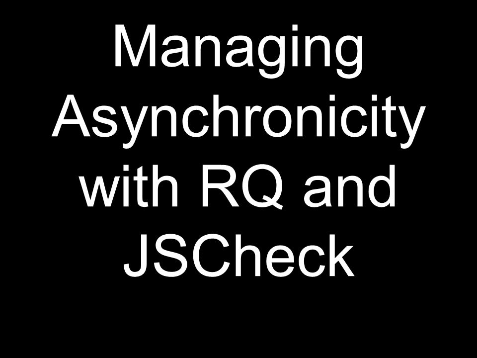 Managing Asynchronicity with RQ and JSCheck