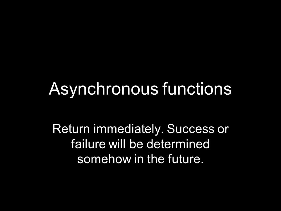 Asynchronous functions Return immediately.