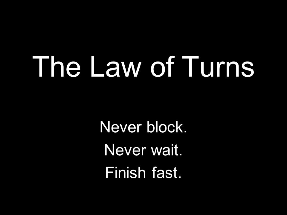 The Law of Turns Never block. Never wait. Finish fast.