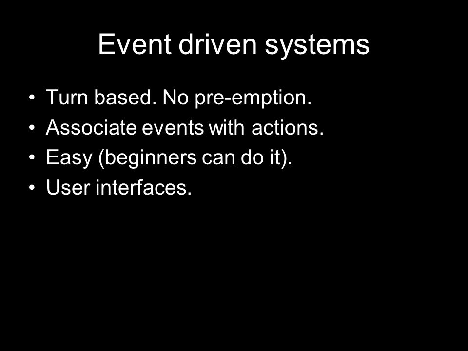 Event driven systems Turn based. No pre-emption. Associate events with actions.