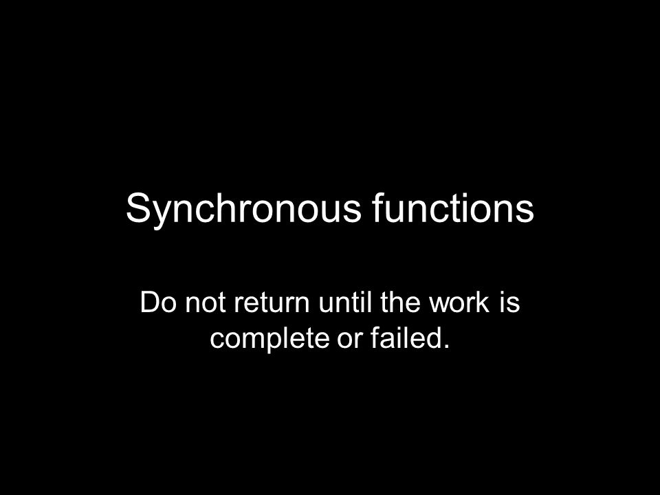Synchronous functions Do not return until the work is complete or failed.