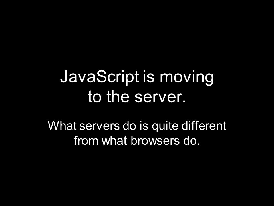 JavaScript is moving to the server. What servers do is quite different from what browsers do.