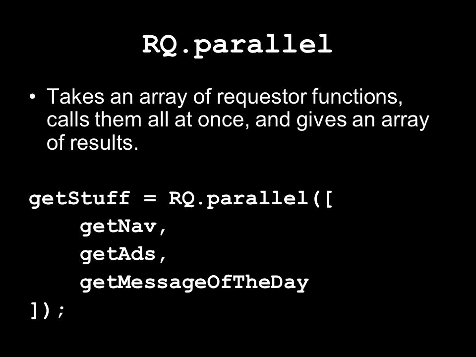 RQ.parallel Takes an array of requestor functions, calls them all at once, and gives an array of results.
