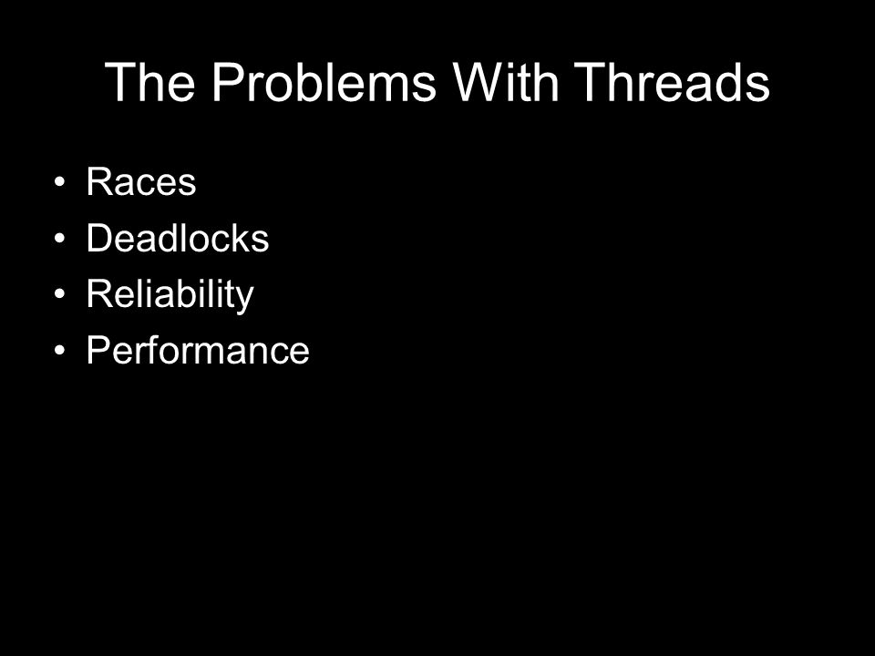 The Problems With Threads Races Deadlocks Reliability Performance