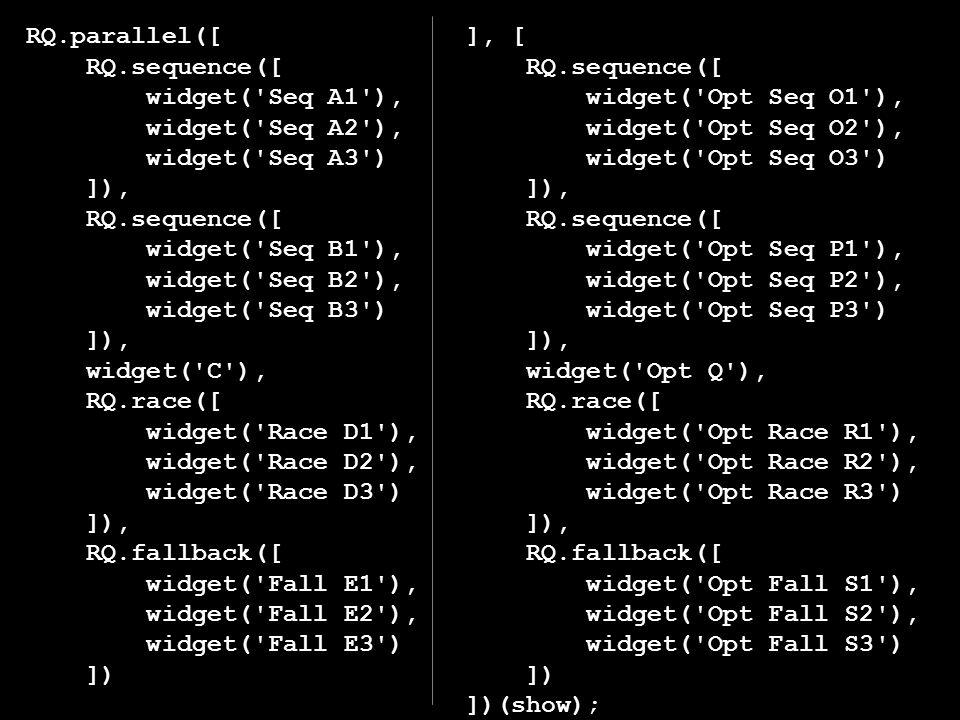 RQ.parallel([ RQ.sequence([ widget( Seq A1 ), widget( Seq A2 ), widget( Seq A3 ) ]), RQ.sequence([ widget( Seq B1 ), widget( Seq B2 ), widget( Seq B3 ) ]), widget( C ), RQ.race([ widget( Race D1 ), widget( Race D2 ), widget( Race D3 ) ]), RQ.fallback([ widget( Fall E1 ), widget( Fall E2 ), widget( Fall E3 ) ]) ], [ RQ.sequence([ widget( Opt Seq O1 ), widget( Opt Seq O2 ), widget( Opt Seq O3 ) ]), RQ.sequence([ widget( Opt Seq P1 ), widget( Opt Seq P2 ), widget( Opt Seq P3 ) ]), widget( Opt Q ), RQ.race([ widget( Opt Race R1 ), widget( Opt Race R2 ), widget( Opt Race R3 ) ]), RQ.fallback([ widget( Opt Fall S1 ), widget( Opt Fall S2 ), widget( Opt Fall S3 ) ]) ])(show);