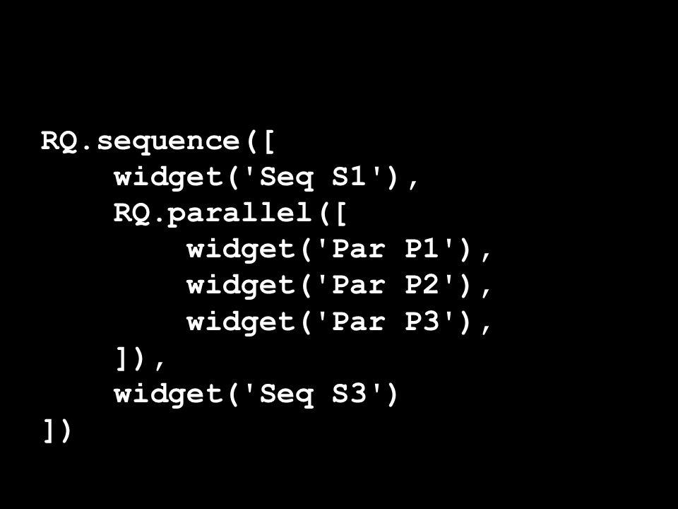 RQ.sequence([ widget( Seq S1 ), RQ.parallel([ widget( Par P1 ), widget( Par P2 ), widget( Par P3 ), ]), widget( Seq S3 ) ])
