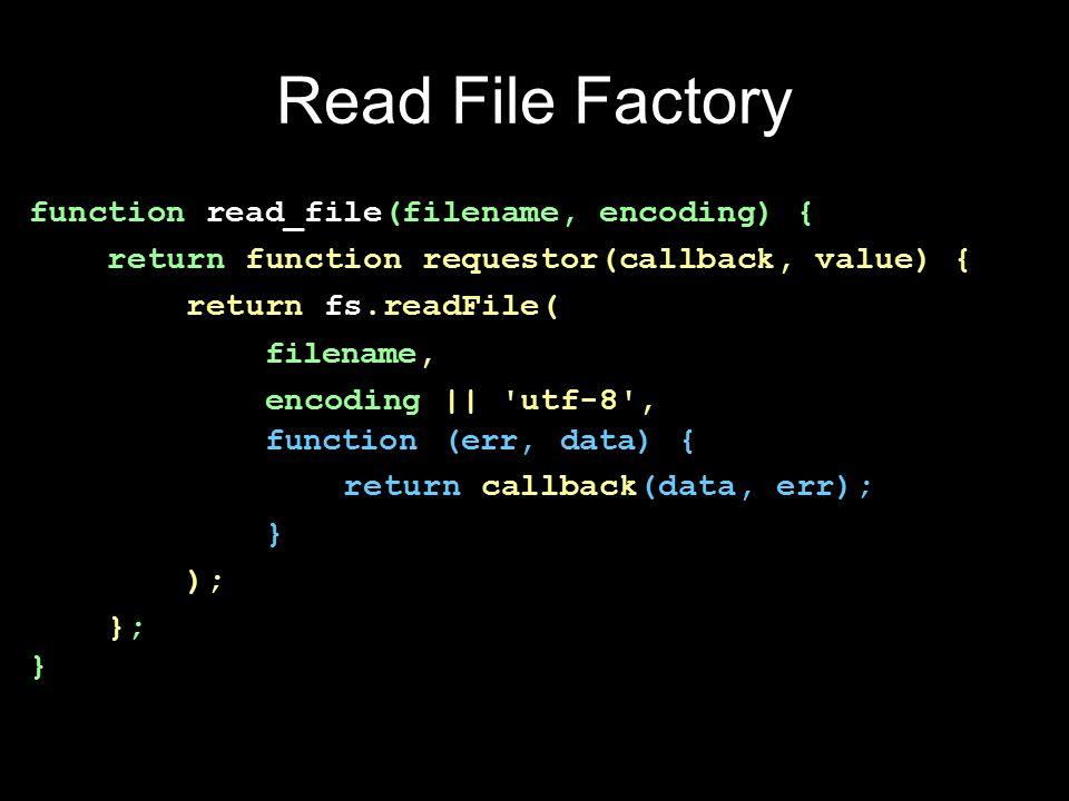 Read File Factory function read_file(filename, encoding) { return function requestor(callback, value) { return fs.readFile( filename, encoding || utf-8 , function (err, data) { return callback(data, err); } ); }; }