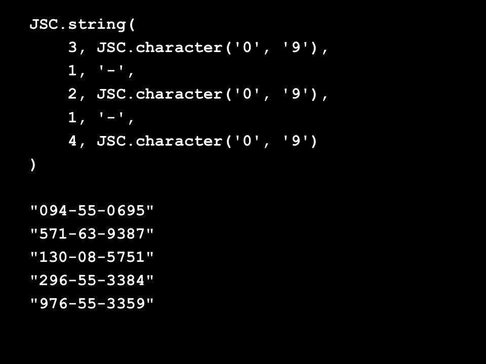 JSC.string( 3, JSC.character( 0 , 9 ), 1, - , 2, JSC.character( 0 , 9 ), 1, - , 4, JSC.character( 0 , 9 ) ) 094-55-0695 571-63-9387 130-08-5751 296-55-3384 976-55-3359