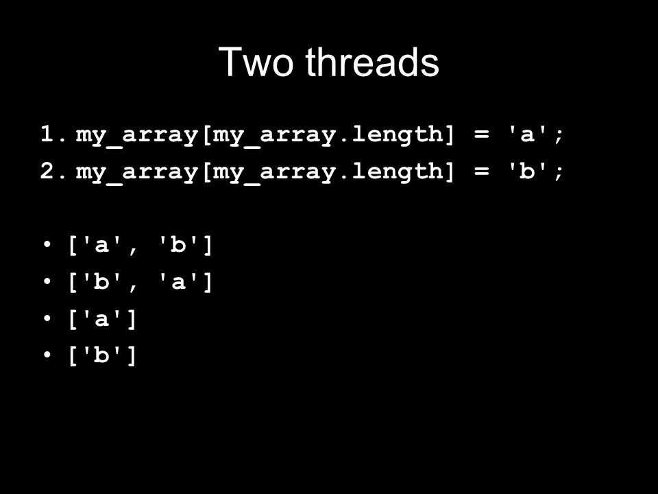 Two threads 1.my_array[my_array.length] = a ; 2.my_array[my_array.length] = b ; [ a , b ] [ b , a ] [ a ] [ b ]