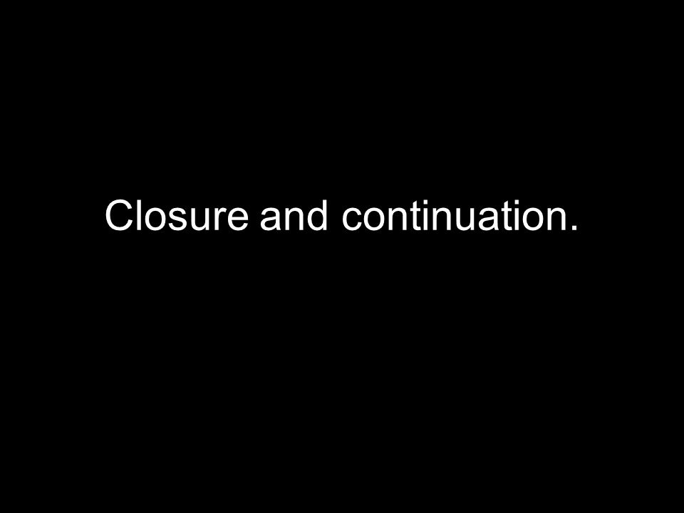 Closure and continuation.