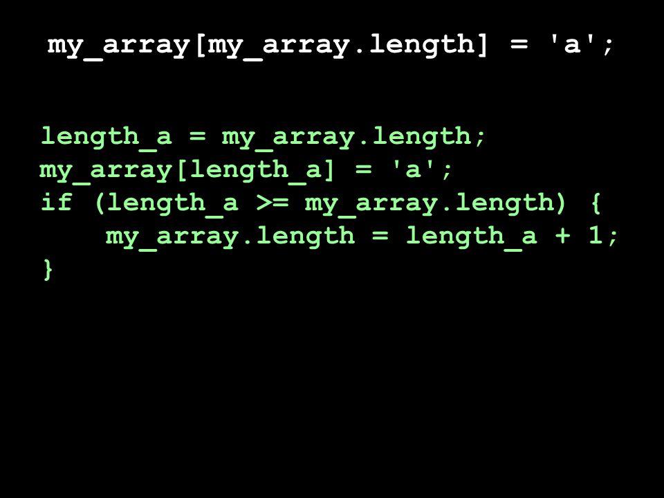 my_array[my_array.length] = a ; length_a = my_array.length; my_array[length_a] = a ; if (length_a >= my_array.length) { my_array.length = length_a + 1; }