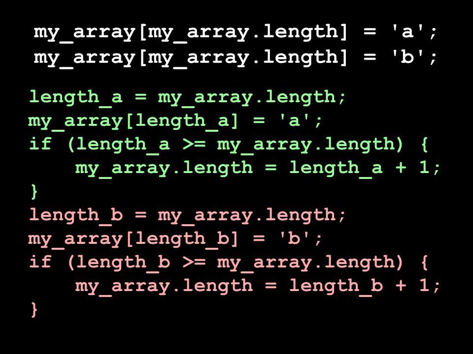 my_array[my_array.length] = a ; my_array[my_array.length] = b ; length_a = my_array.length; my_array[length_a] = a ; if (length_a >= my_array.length) { my_array.length = length_a + 1; } length_b = my_array.length; my_array[length_b] = b ; if (length_b >= my_array.length) { my_array.length = length_b + 1; }