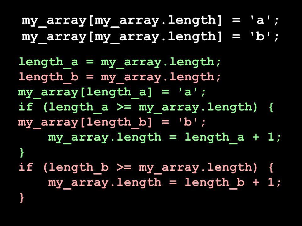 my_array[my_array.length] = a ; my_array[my_array.length] = b ; length_a = my_array.length; length_b = my_array.length; my_array[length_a] = a ; if (length_a >= my_array.length) { my_array[length_b] = b ; my_array.length = length_a + 1; } if (length_b >= my_array.length) { my_array.length = length_b + 1; }