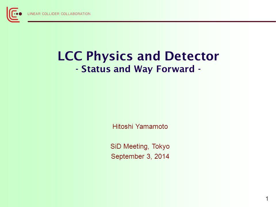 LCC Physics and Detector - Status and Way Forward - Hitoshi Yamamoto SiD Meeting, Tokyo September 3, 2014 1