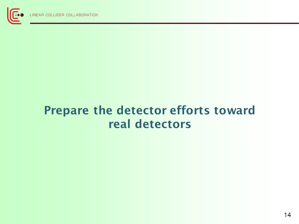 Prepare the detector efforts toward real detectors 14