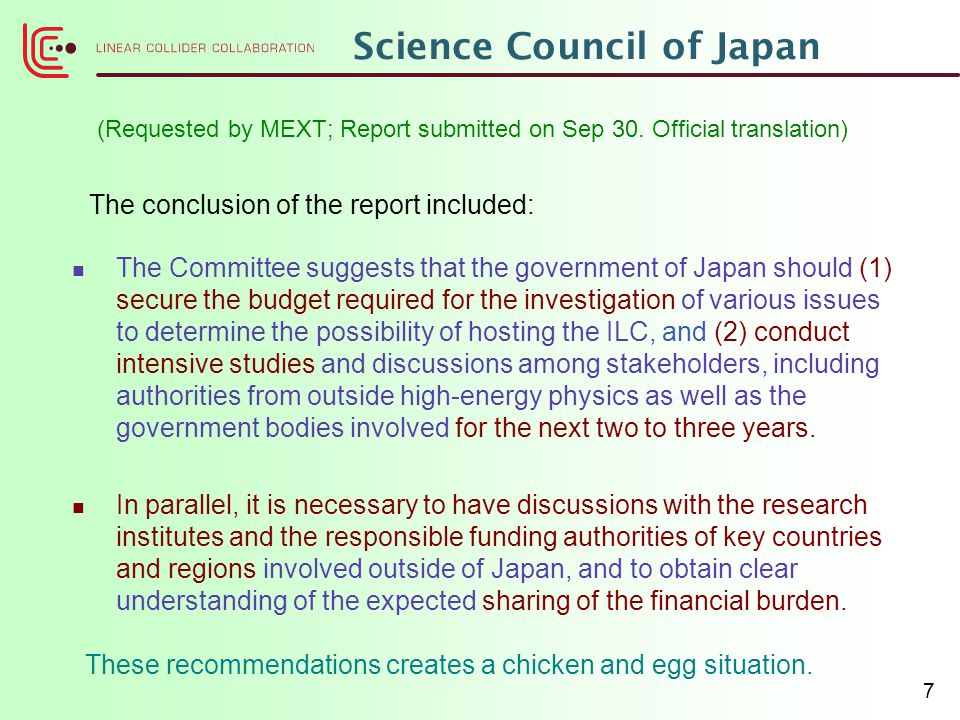 7 Science Council of Japan The Committee suggests that the government of Japan should (1) secure the budget required for the investigation of various issues to determine the possibility of hosting the ILC, and (2) conduct intensive studies and discussions among stakeholders, including authorities from outside high-energy physics as well as the government bodies involved for the next two to three years.