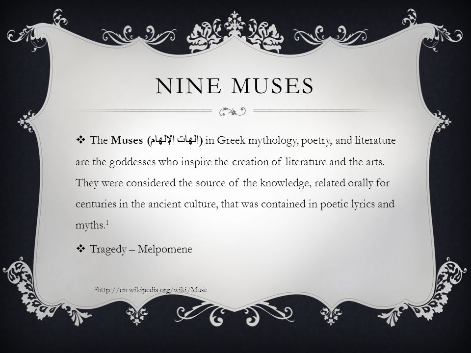 NINE MUSES  The Muses ( إلهات الإلهام ) in Greek mythology, poetry, and literature are the goddesses who inspire the creation of literature and the arts.