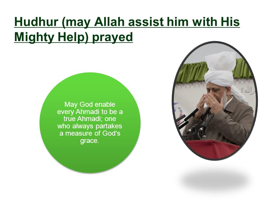 Hudhur (may Allah assist him with His Mighty Help) prayed May God enable every Ahmadi to be a true Ahmadi; one who always partakes a measure of God's