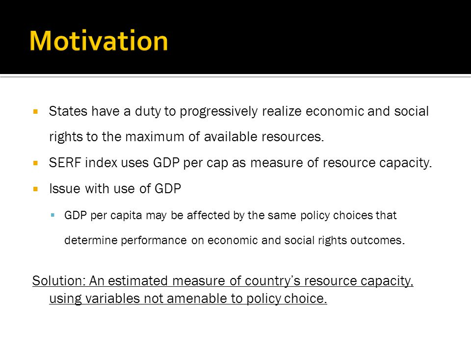  States have a duty to progressively realize economic and social rights to the maximum of available resources.  SERF index uses GDP per cap as measu