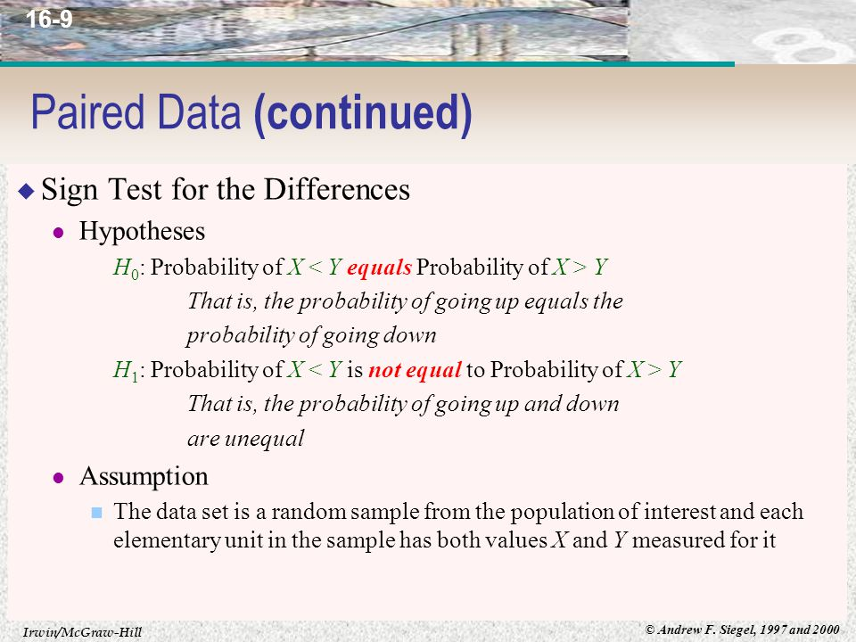 Irwin/McGraw-Hill © Andrew F. Siegel, 1997 and 2000 16-9 Paired Data (continued)  Sign Test for the Differences Hypotheses H 0 : Probability of X Y T