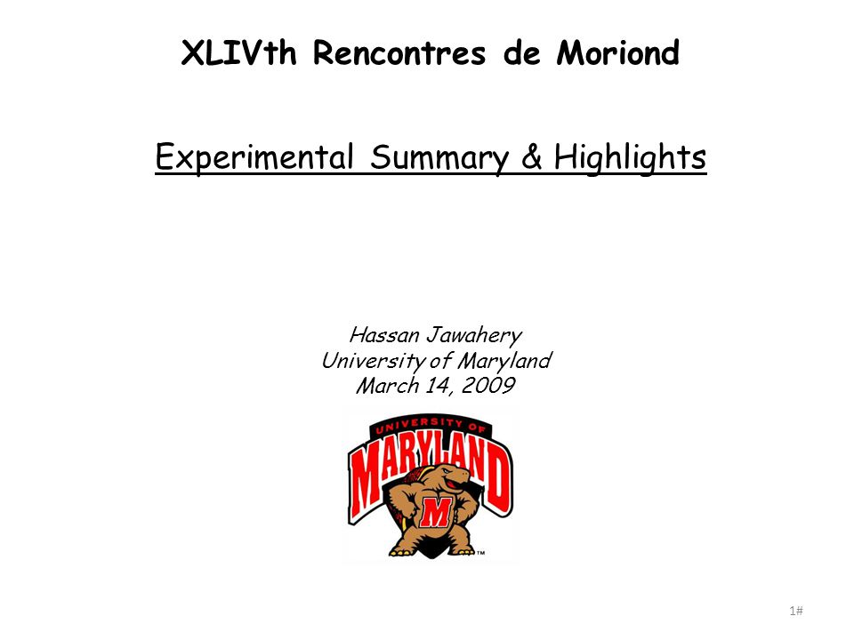 1# XLIVth Rencontres de Moriond Experimental Summary & Highlights Hassan Jawahery University of Maryland March 14, 2009