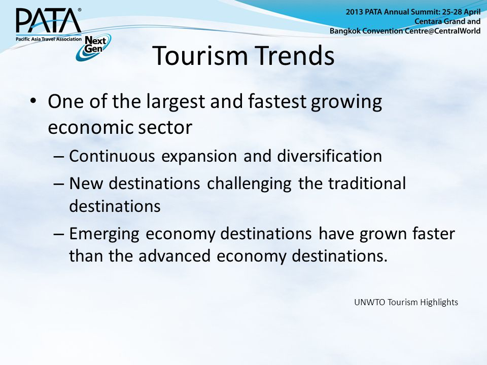 Tourism Trends One of the largest and fastest growing economic sector – Continuous expansion and diversification – New destinations challenging the traditional destinations – Emerging economy destinations have grown faster than the advanced economy destinations.