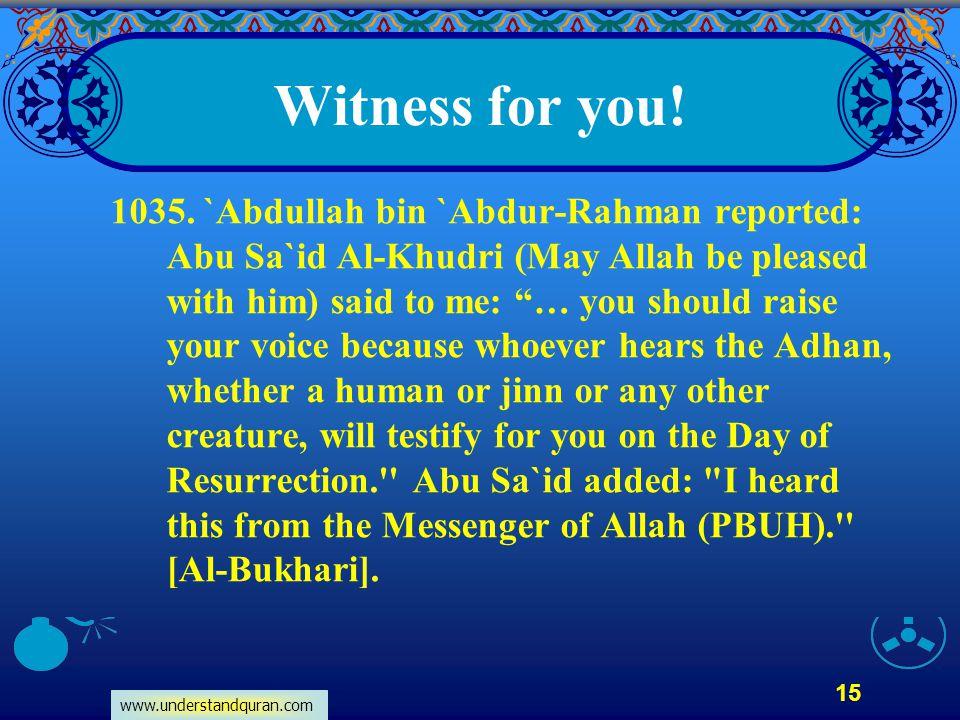 www.understandquran.com 15 Witness for you! 1035. `Abdullah bin `Abdur-Rahman reported: Abu Sa`id Al-Khudri (May Allah be pleased with him) said to me