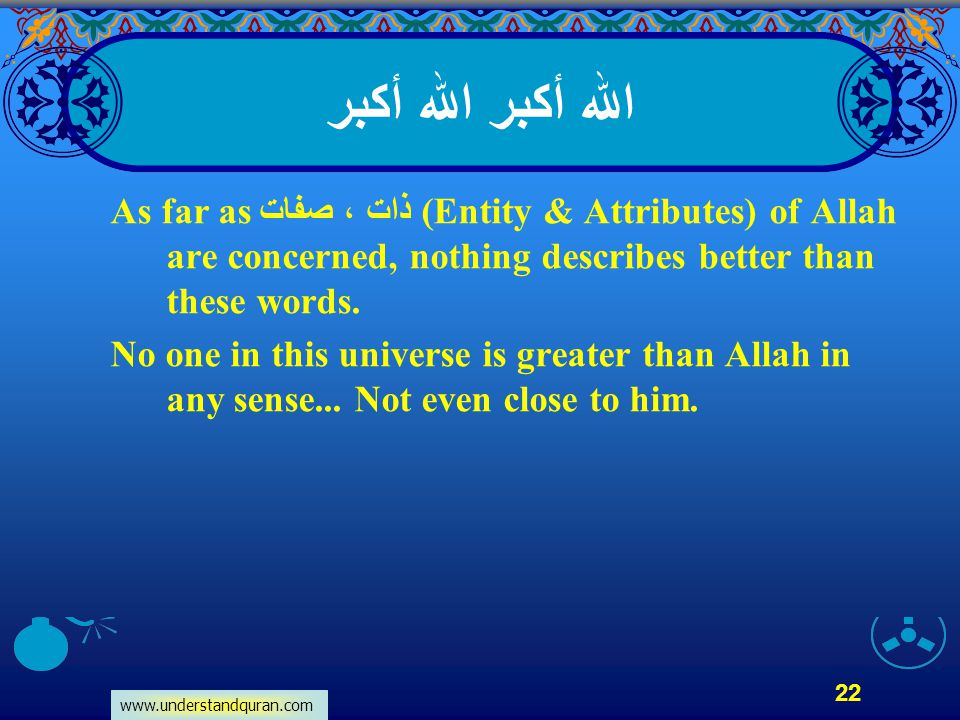 www.understandquran.com 22 الله أكبر As far as ذات ، صفات (Entity & Attributes) of Allah are concerned, nothing describes better than these words. No