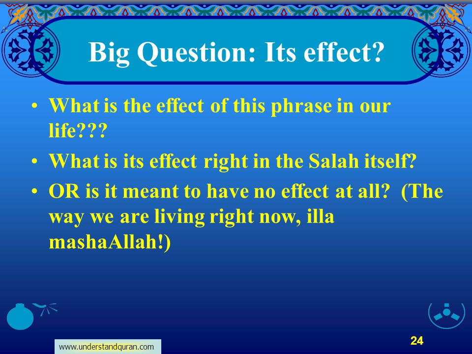www.understandquran.com 24 Big Question: Its effect? What is the effect of this phrase in our life??? What is its effect right in the Salah itself? OR