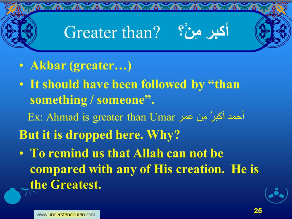 """www.understandquran.com 25 أكبر مِنْ؟ Greater than? Akbar (greater…) It should have been followed by """"than something / someone"""". Ex: Ahmad is greater"""