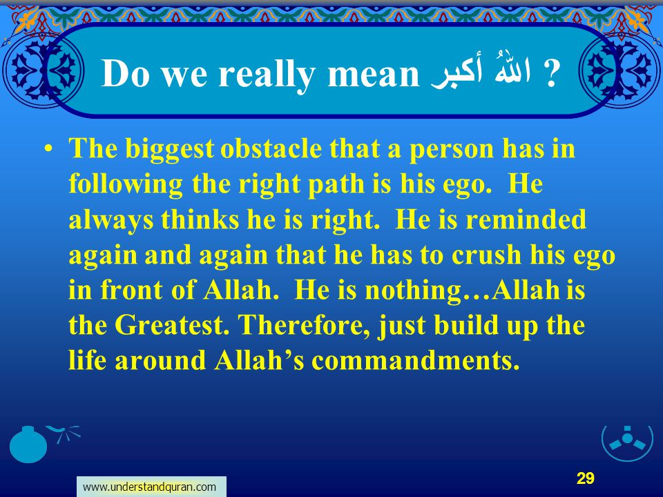 www.understandquran.com 29 Do we really mean اللهُ أكبر ? The biggest obstacle that a person has in following the right path is his ego. He always thi