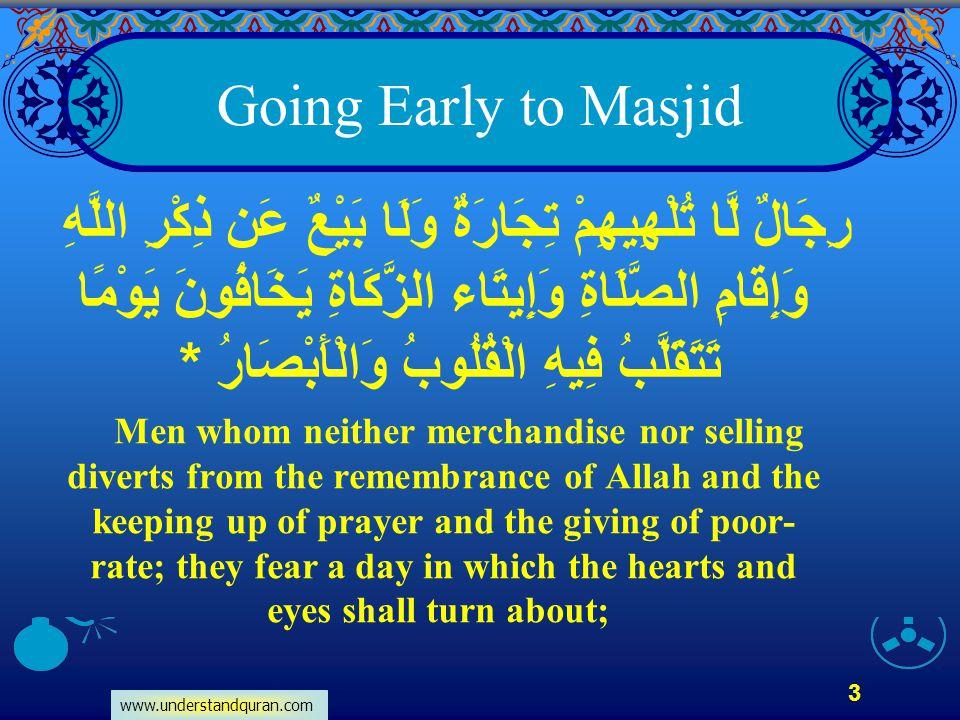 www.understandquran.com 3 Going Early to Masjid رِجَالٌ لَّا تُلْهِيهِمْ تِجَارَةٌ وَلَا بَيْعٌ عَن ذِكْرِ اللَّهِ وَإِقَامِ الصَّلَاةِ وَإِيتَاء الزّ
