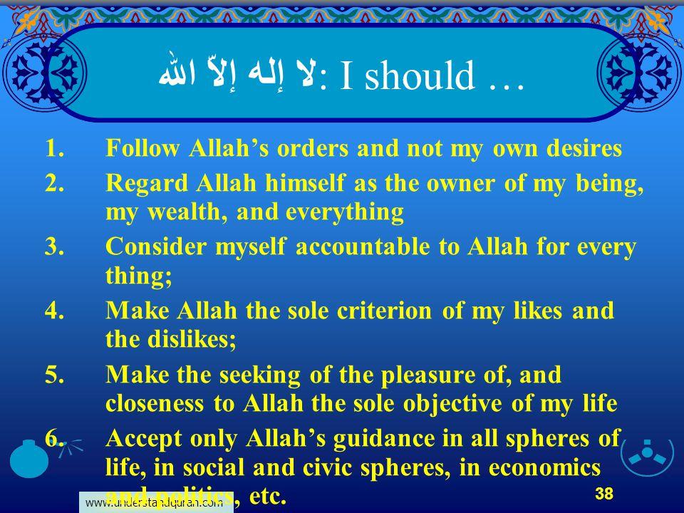 www.understandquran.com 38 : I should … لا إله إلاّ الله 1.Follow Allah's orders and not my own desires 2.Regard Allah himself as the owner of my bein