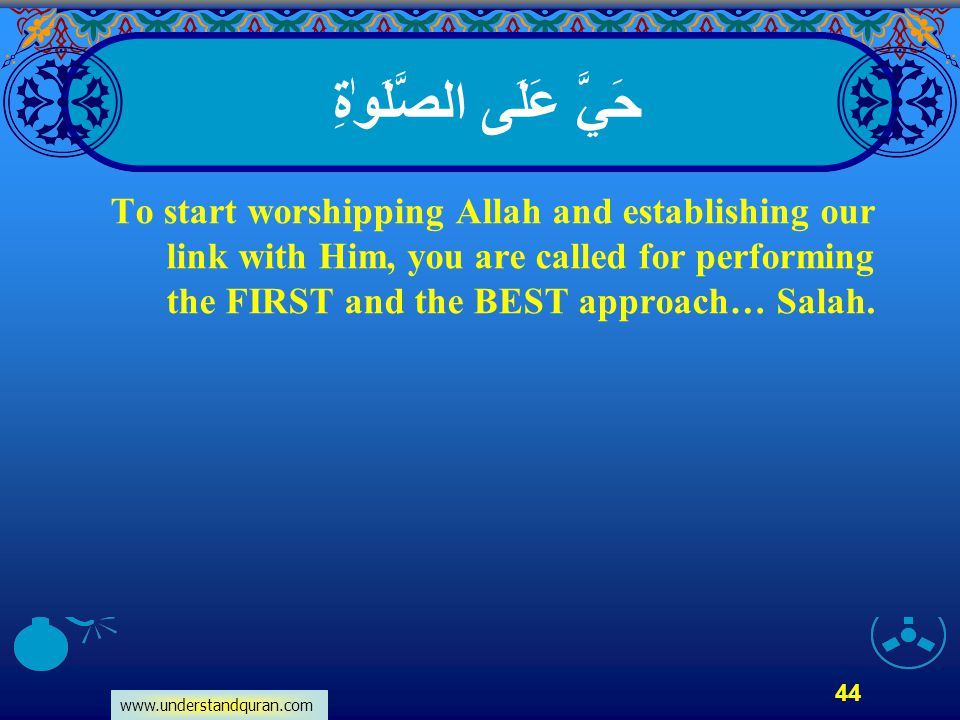 www.understandquran.com 44 حَيَّ عَلَى الصَّلَوٰةِ To start worshipping Allah and establishing our link with Him, you are called for performing the FI