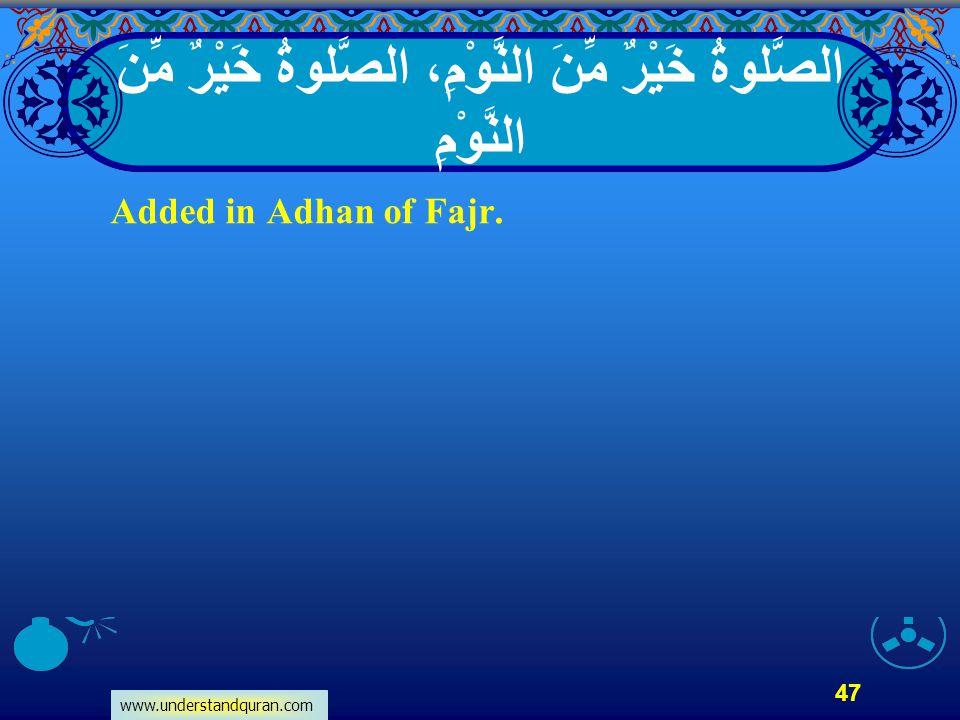 www.understandquran.com 47 الصَّلوةُ خَيْرٌ مِّنَ النَّوْمِ، الصَّلوةُ خَيْرٌ مِّنَ النَّوْمِ Added in Adhan of Fajr.