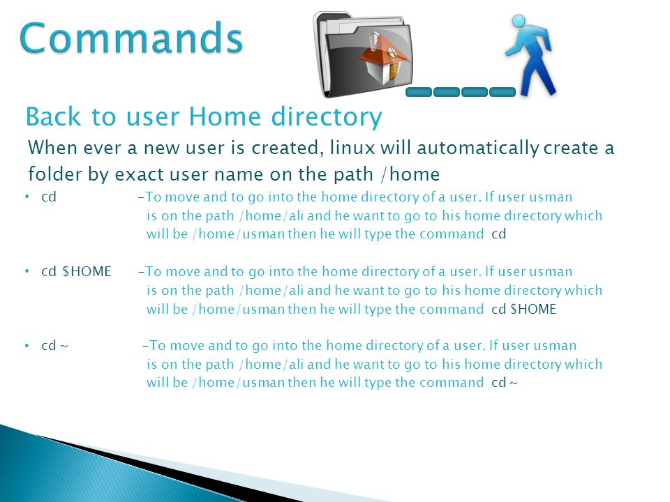 Back to user Home directory When ever a new user is created, linux will automatically create a folder by exact user name on the path /home cd - To move and to go into the home directory of a user.