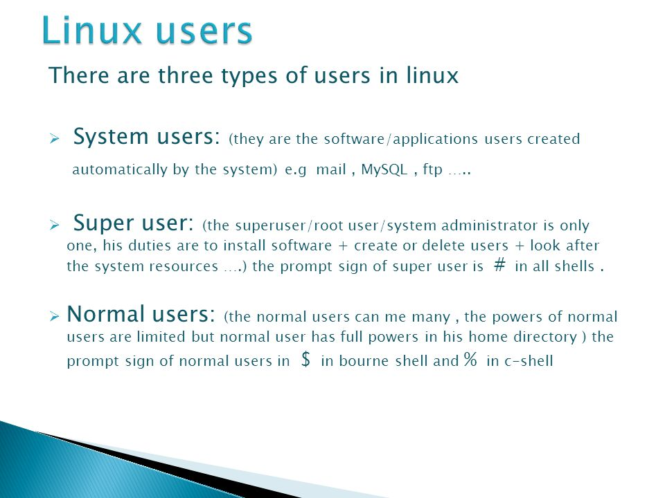 There are three types of users in linux  System users: (they are the software/applications users created automatically by the system) e.g mail, MySQL