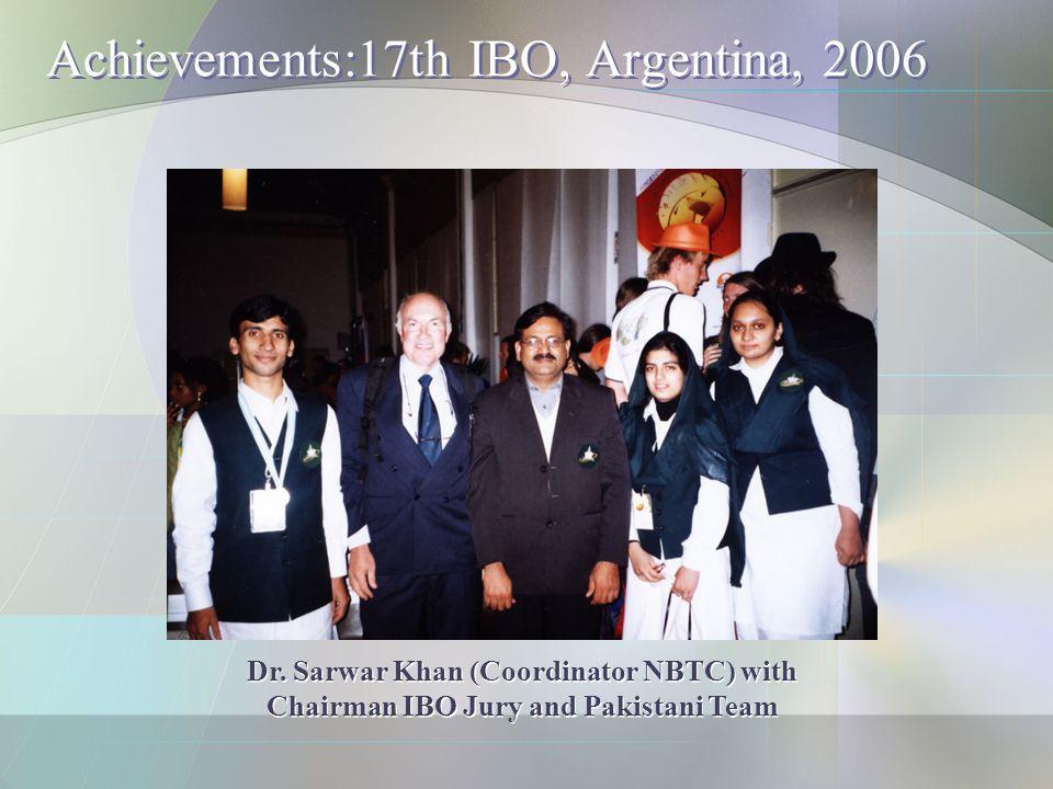 Achievements:17th IBO, Argentina, 2006 Dr. Sarwar Khan (Coordinator NBTC) with Chairman IBO Jury and Pakistani Team