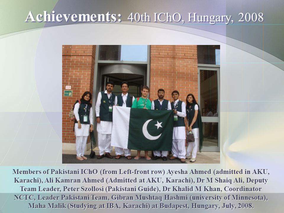 Achievements: 40th IChO, Hungary, 2008 Members of Pakistani IChO (from Left-front row) Ayesha Ahmed (admitted in AKU, Karachi), Ali Kamran Ahmed (Admi