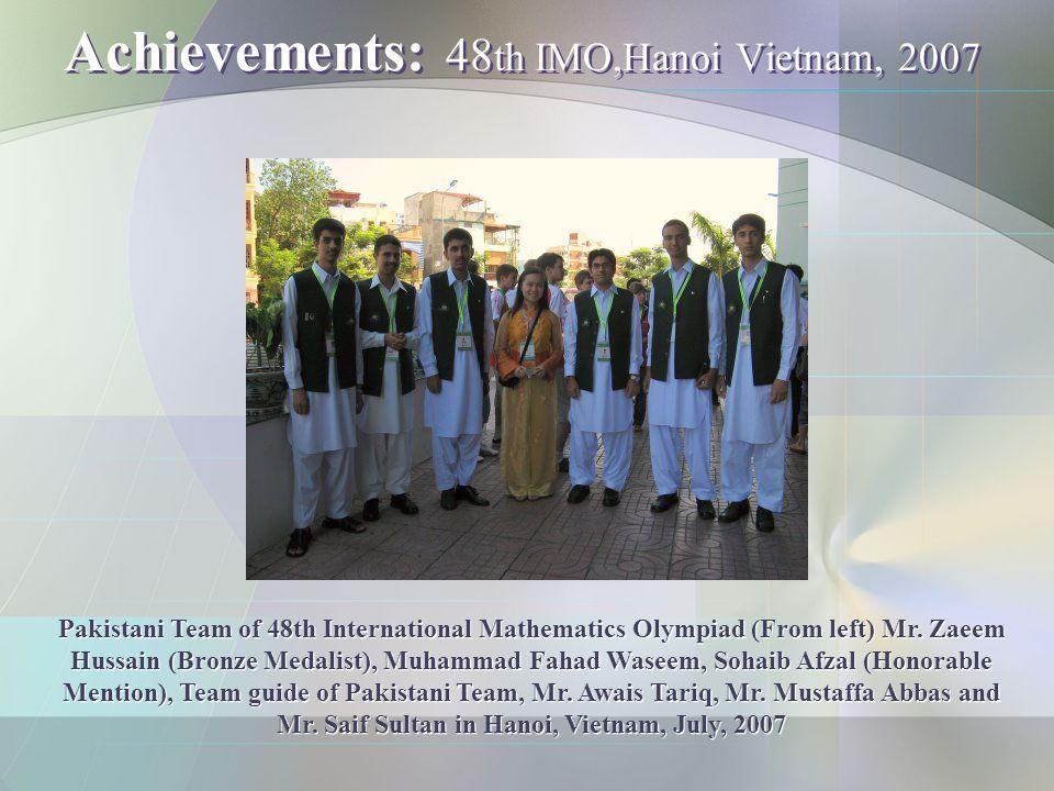 Achievements: 48 th IMO,Hanoi Vietnam, 2007 Pakistani Team of 48th International Mathematics Olympiad (From left) Mr. Zaeem Hussain (Bronze Medalist),