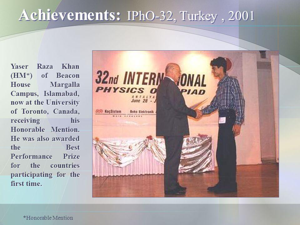 Achievements: IPhO-32, Turkey, 2001 Yaser Raza Khan (HM*) of Beacon House Margalla Campus, Islamabad, now at the University of Toronto, Canada, receiv