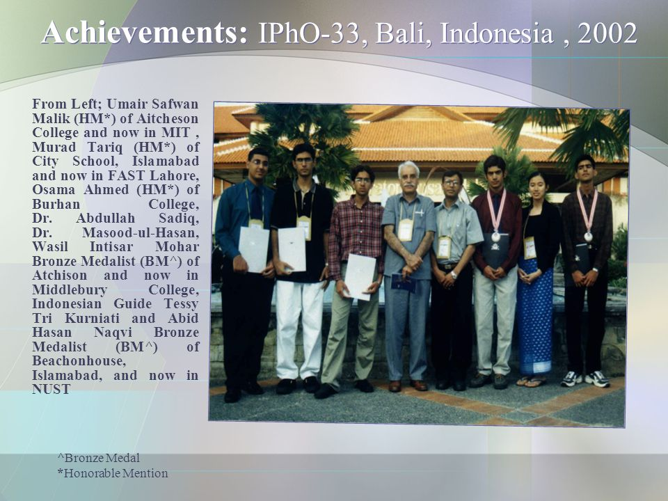 Achievements: IPhO-33, Bali, Indonesia, 2002 From Left; Umair Safwan Malik (HM*) of Aitcheson College and now in MIT, Murad Tariq (HM*) of City School