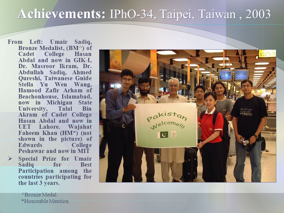 Achievements: IPhO-34, Taipei, Taiwan, 2003 From Left: Umair Sadiq, Bronze Medalist, (BM^) of Cadet College Hasan Abdal and now in GIK-I, Dr. Masroor