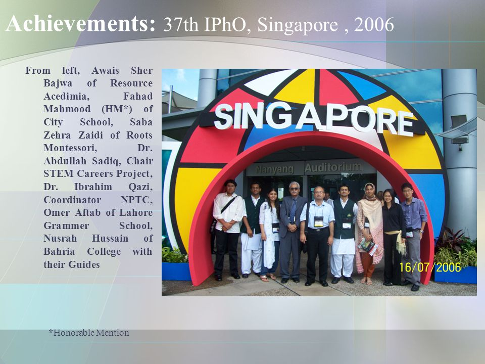 Achievements: 37th IPhO, Singapore, 2006 From left, Awais Sher Bajwa of Resource Acedimia, Fahad Mahmood (HM*) of City School, Saba Zehra Zaidi of Roo