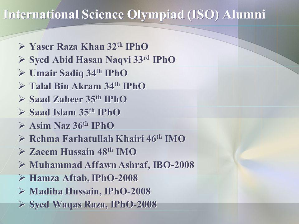 International Science Olympiad (ISO) Alumni  Yaser Raza Khan 32 th IPhO  Syed Abid Hasan Naqvi 33 rd IPhO  Umair Sadiq 34 th IPhO  Talal Bin Akram