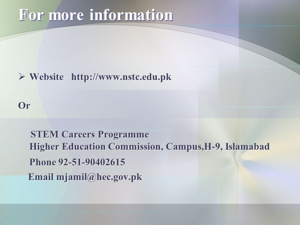 For more information  Website http://www.nstc.edu.pk Or STEM Careers Programme Higher Education Commission, Campus,H-9, Islamabad Phone 92-51-9040261
