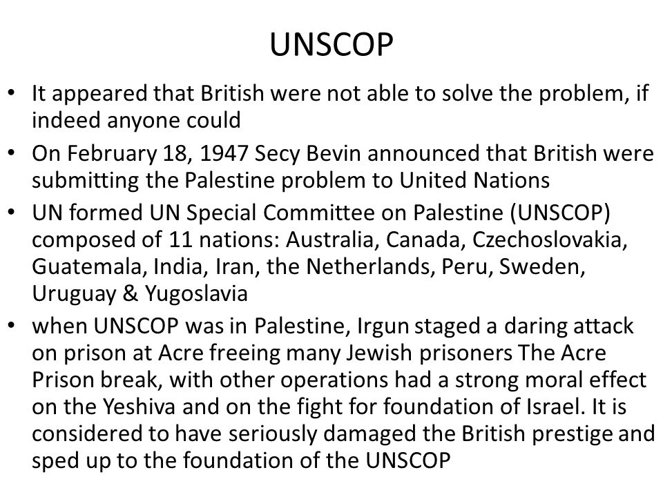 UNSCOP It appeared that British were not able to solve the problem, if indeed anyone could On February 18, 1947 Secy Bevin announced that British were