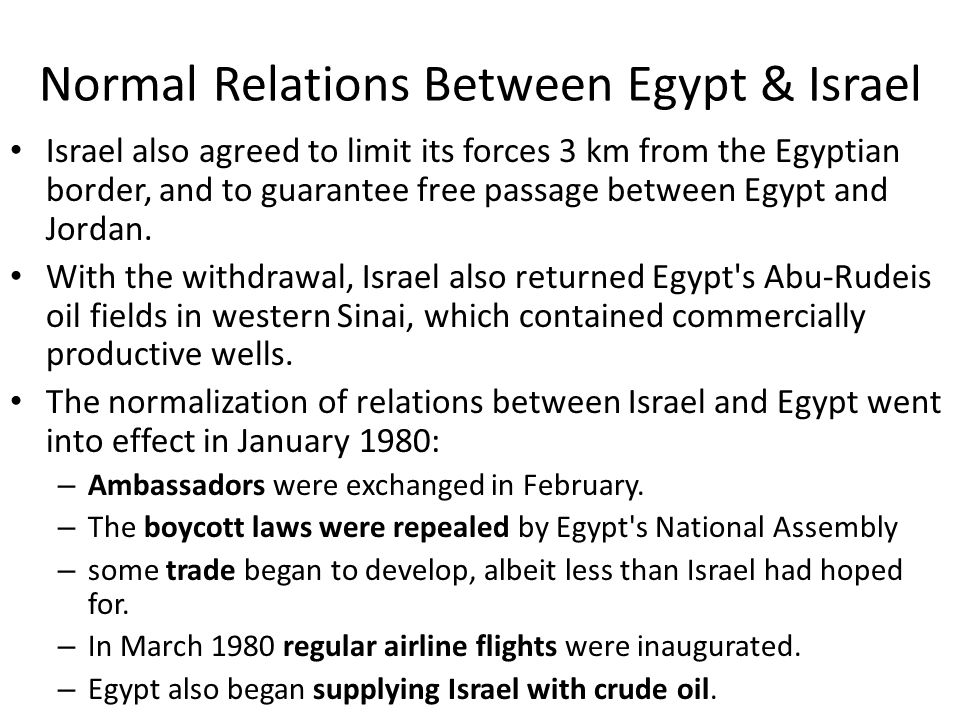 Normal Relations Between Egypt & Israel Israel also agreed to limit its forces 3 km from the Egyptian border, and to guarantee free passage between Eg