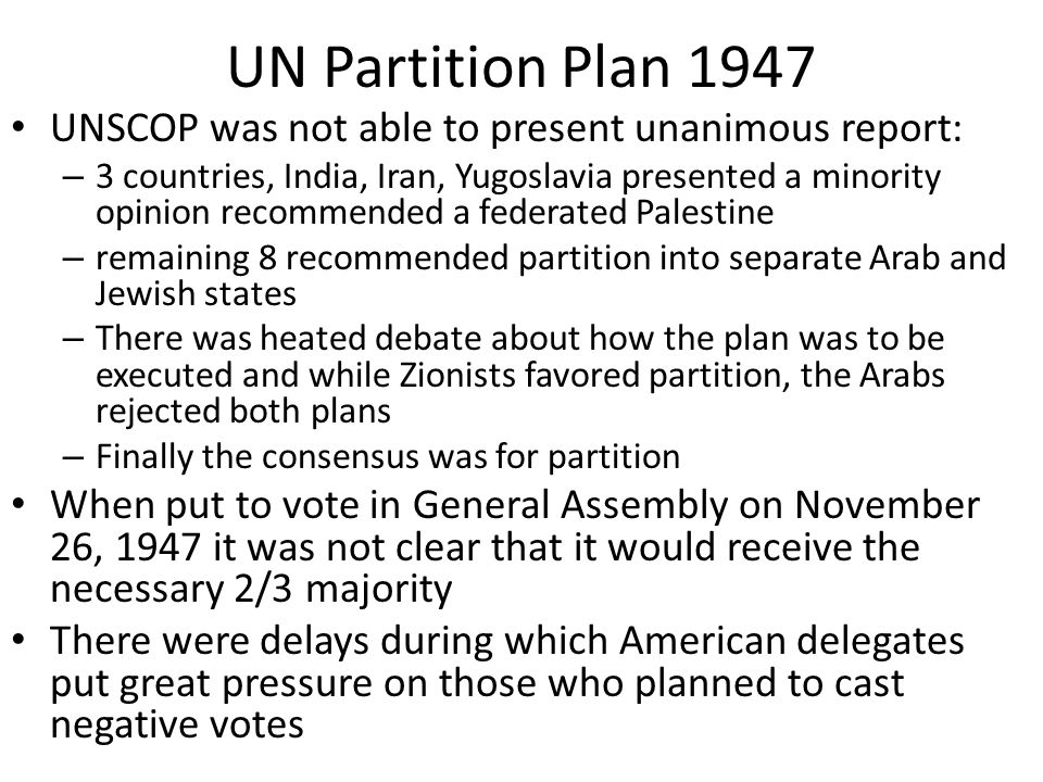 UN Partition Plan 1947 UNSCOP was not able to present unanimous report: – 3 countries, India, Iran, Yugoslavia presented a minority opinion recommende