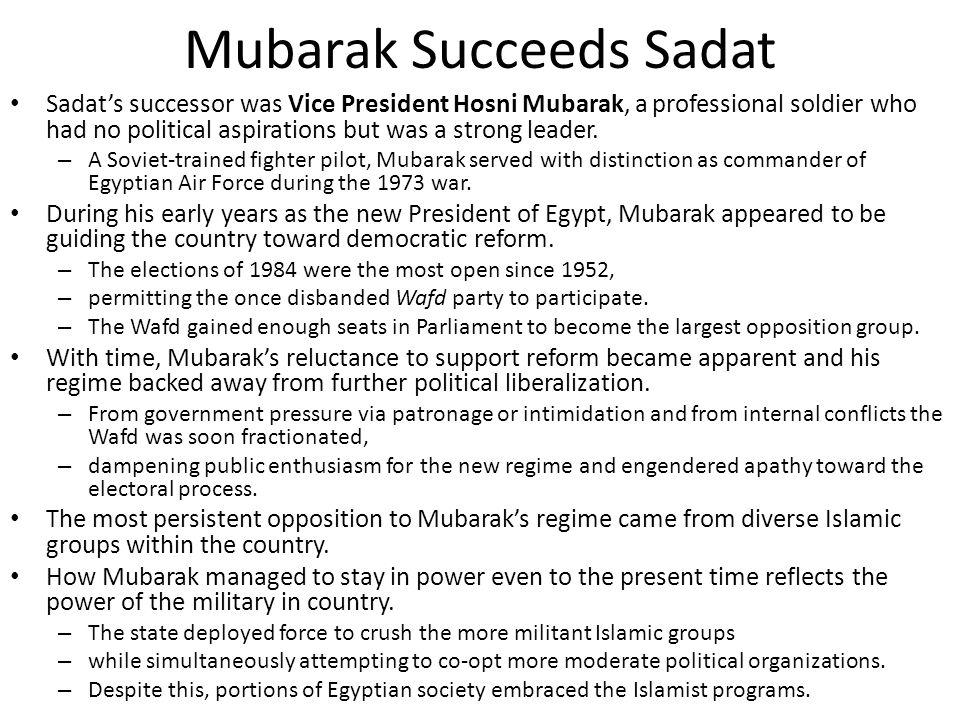 Mubarak Succeeds Sadat Sadat's successor was Vice President Hosni Mubarak, a professional soldier who had no political aspirations but was a strong le